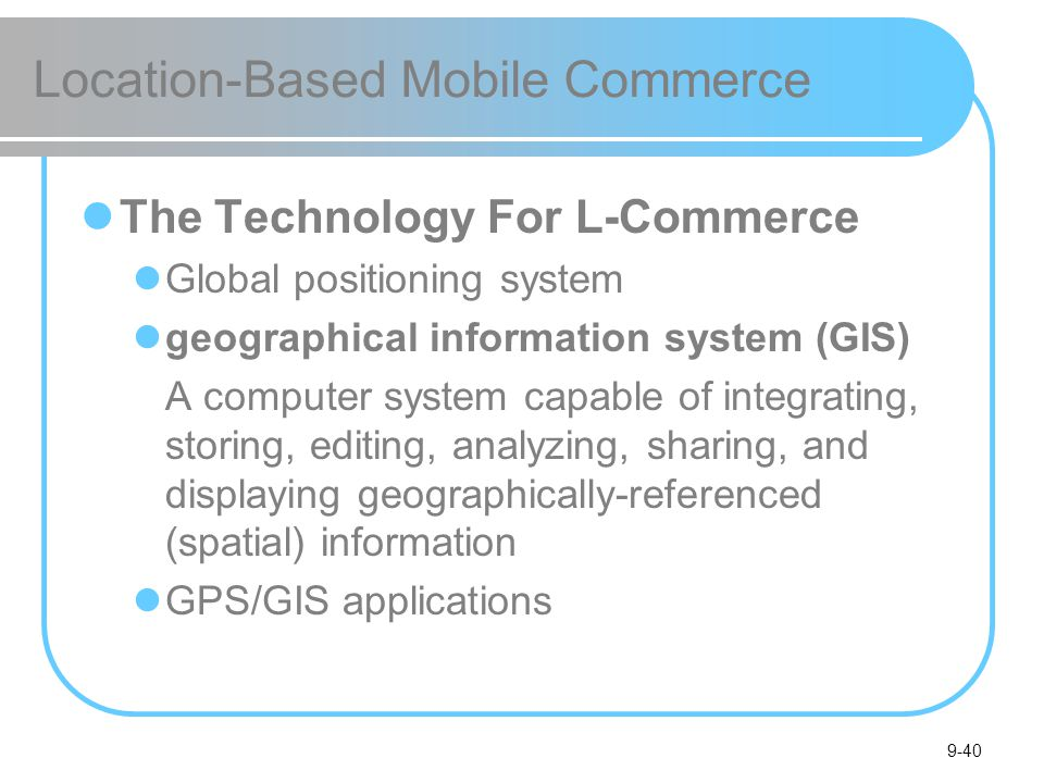 9-40 Location-Based Mobile Commerce The Technology For L-Commerce Global positioning system geographical information system (GIS) A computer system capable of integrating, storing, editing, analyzing, sharing, and displaying geographically-referenced (spatial) information GPS/GIS applications