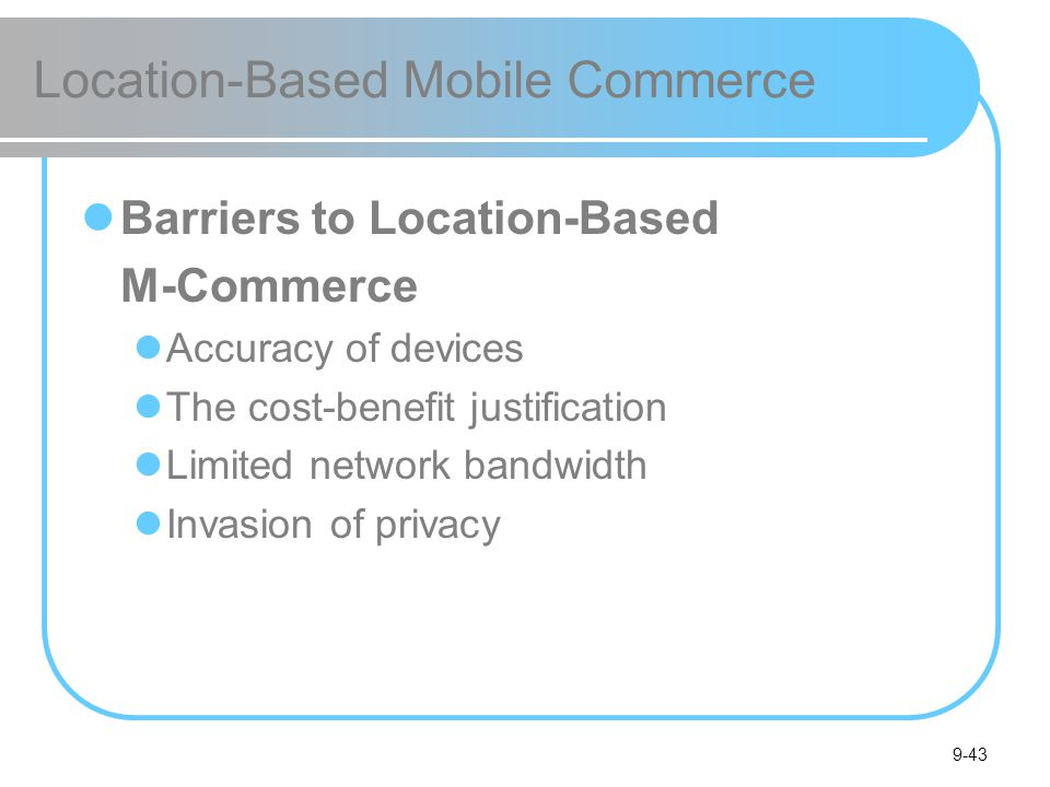 9-43 Location-Based Mobile Commerce Barriers to Location-Based M-Commerce Accuracy of devices The cost-benefit justification Limited network bandwidth Invasion of privacy