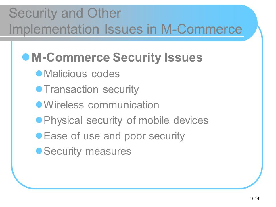 9-44 Security and Other Implementation Issues in M-Commerce M-Commerce Security Issues Malicious codes Transaction security Wireless communication Physical security of mobile devices Ease of use and poor security Security measures