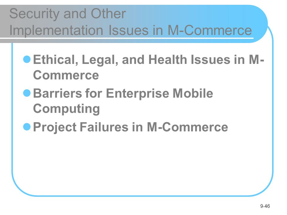 9-46 Security and Other Implementation Issues in M-Commerce Ethical, Legal, and Health Issues in M- Commerce Barriers for Enterprise Mobile Computing Project Failures in M-Commerce