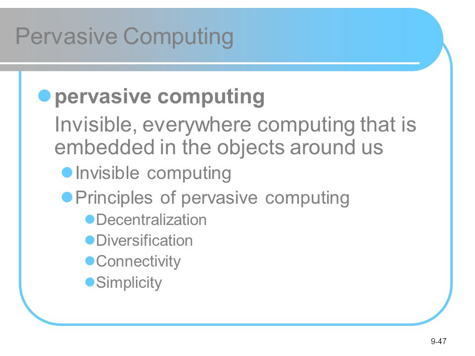 9-47 Pervasive Computing pervasive computing Invisible, everywhere computing that is embedded in the objects around us Invisible computing Principles of pervasive computing Decentralization Diversification Connectivity Simplicity