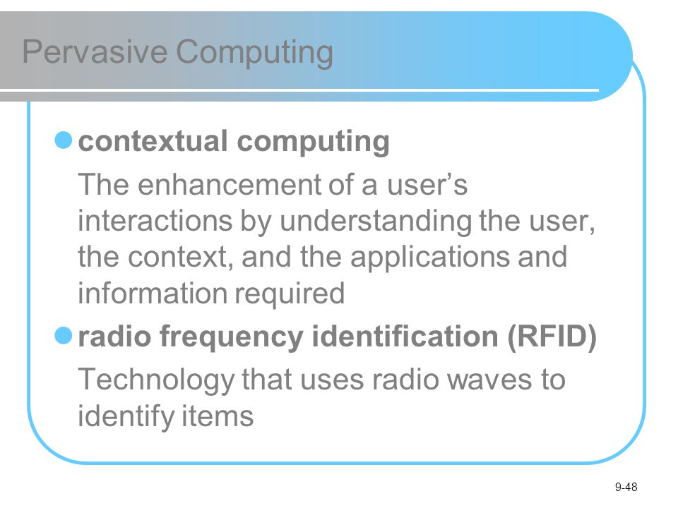 9-48 Pervasive Computing contextual computing The enhancement of a users interactions by understanding the user, the context, and the applications and information required radio frequency identification (RFID) Technology that uses radio waves to identify items