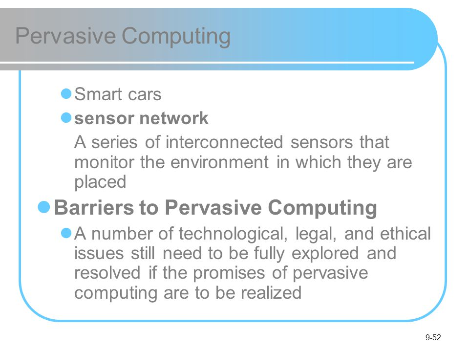 9-52 Pervasive Computing Smart cars sensor network A series of interconnected sensors that monitor the environment in which they are placed Barriers to Pervasive Computing A number of technological, legal, and ethical issues still need to be fully explored and resolved if the promises of pervasive computing are to be realized