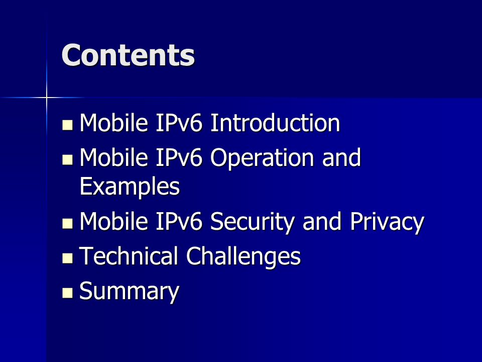 Contents Mobile IPv6 Introduction Mobile IPv6 Introduction Mobile IPv6 Operation and Examples Mobile IPv6 Operation and Examples Mobile IPv6 Security and Privacy Mobile IPv6 Security and Privacy Technical Challenges Technical Challenges Summary Summary