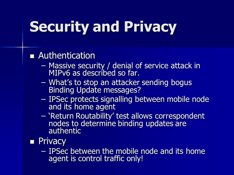 Security and Privacy Authentication Authentication –Massive security / denial of service attack in MIPv6 as described so far.