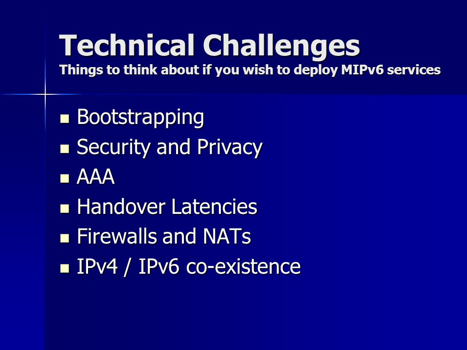 Technical Challenges Things to think about if you wish to deploy MIPv6 services Bootstrapping Bootstrapping Security and Privacy Security and Privacy AAA AAA Handover Latencies Handover Latencies Firewalls and NATs Firewalls and NATs IPv4 / IPv6 co-existence IPv4 / IPv6 co-existence