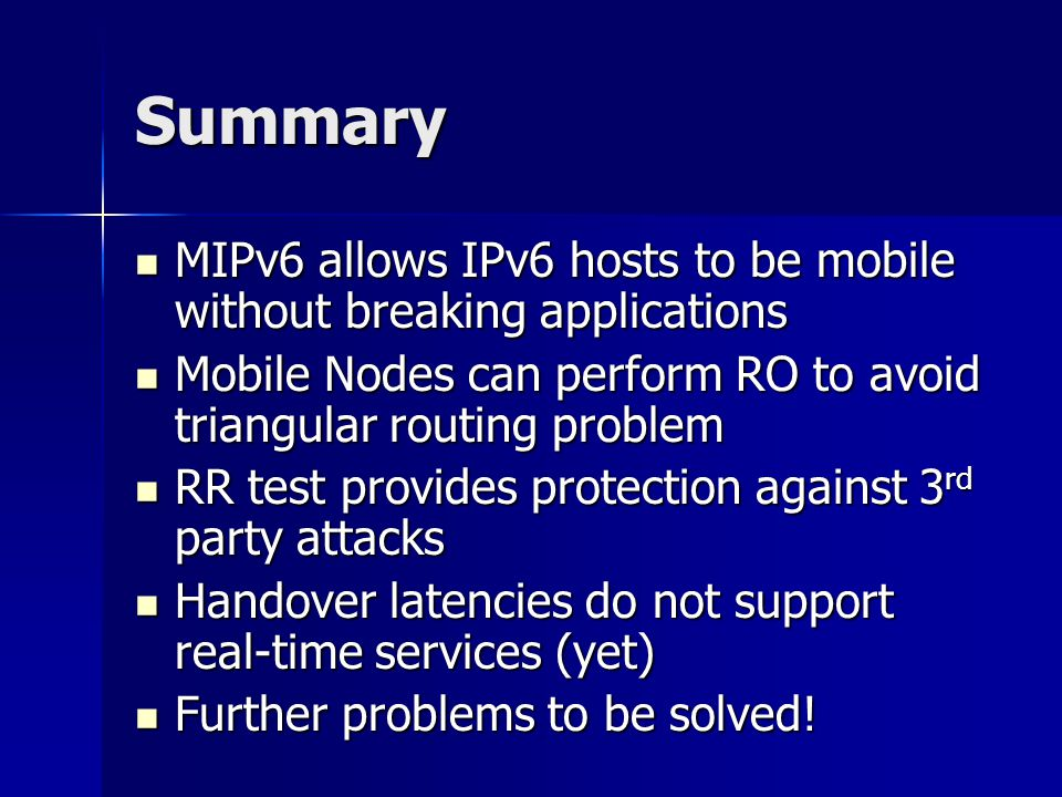 Summary MIPv6 allows IPv6 hosts to be mobile without breaking applications MIPv6 allows IPv6 hosts to be mobile without breaking applications Mobile Nodes can perform RO to avoid triangular routing problem Mobile Nodes can perform RO to avoid triangular routing problem RR test provides protection against 3 rd party attacks RR test provides protection against 3 rd party attacks Handover latencies do not support real-time services (yet) Handover latencies do not support real-time services (yet) Further problems to be solved.