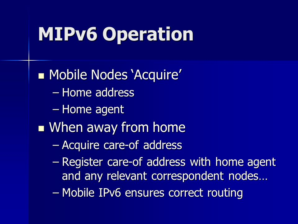 MIPv6 Operation Mobile Nodes Acquire Mobile Nodes Acquire –Home address –Home agent When away from home When away from home –Acquire care-of address –Register care-of address with home agent and any relevant correspondent nodes… –Mobile IPv6 ensures correct routing