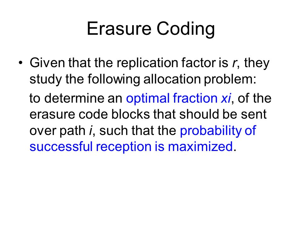 Erasure Coding Given that the replication factor is r, they study the following allocation problem: to determine an optimal fraction xi, of the erasur