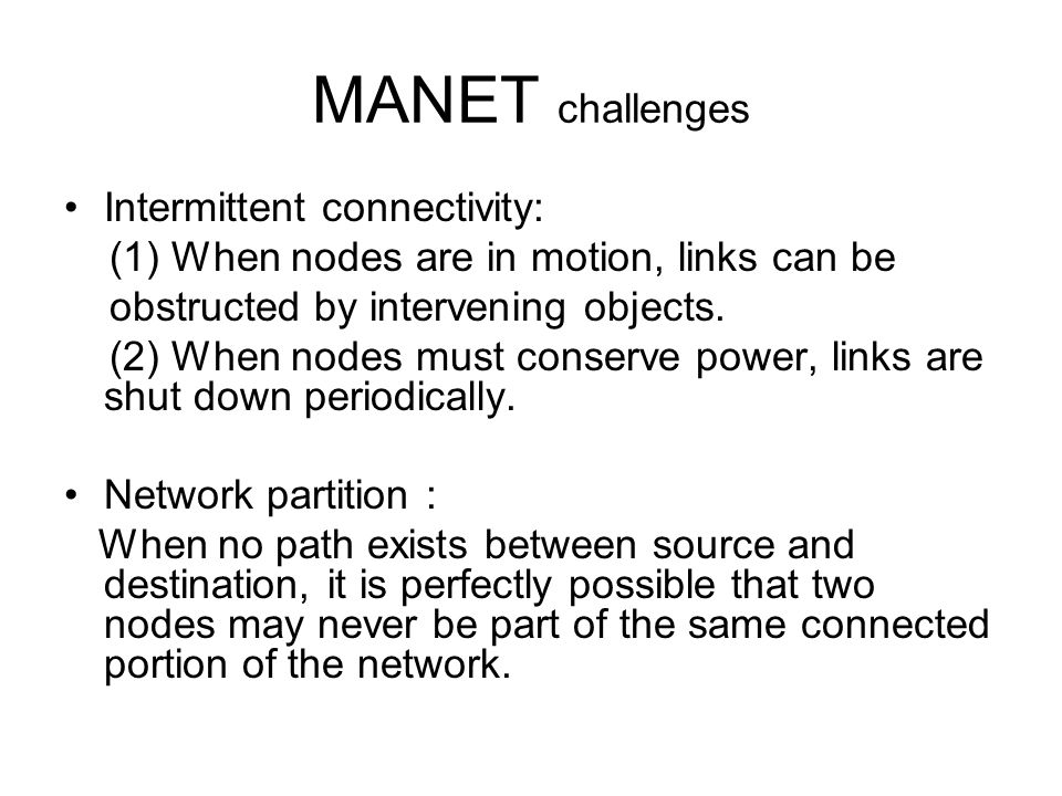 MANET challenges Intermittent connectivity: (1) When nodes are in motion, links can be obstructed by intervening objects. (2) When nodes must conserve