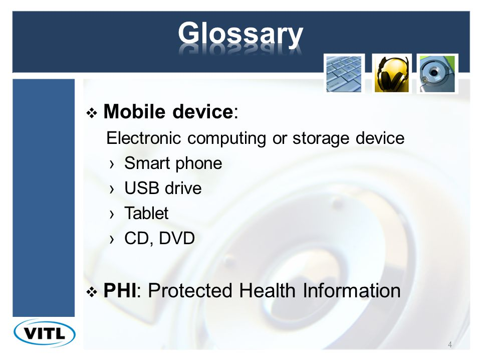 Mobile device: Electronic computing or storage device Smart phone USB drive Tablet CD, DVD PHI: Protected Health Information 4