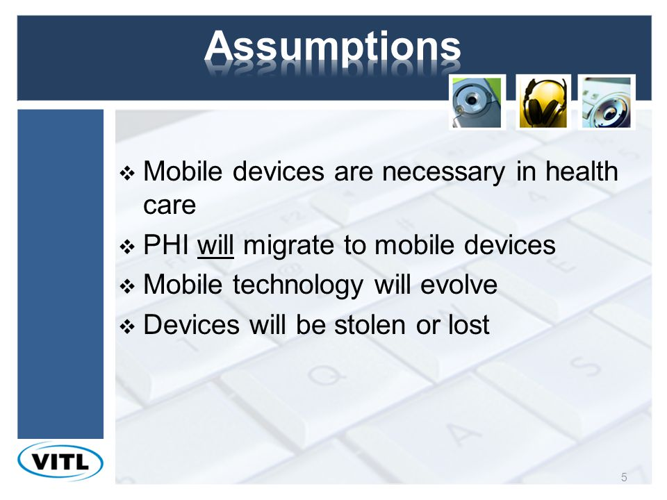 Mobile devices are necessary in health care PHI will migrate to mobile devices Mobile technology will evolve Devices will be stolen or lost 5