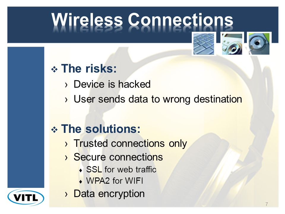 The risks: Device is hacked User sends data to wrong destination The solutions: Trusted connections only Secure connections SSL for web traffic WPA2 for WIFI Data encryption 7