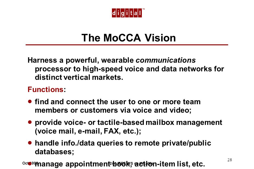 TM 2nd IEEE WS on WLANs Oct 1996 28 The MoCCA Vision Harness a powerful, wearable communications processor to high-speed voice and data networks for distinct vertical markets.