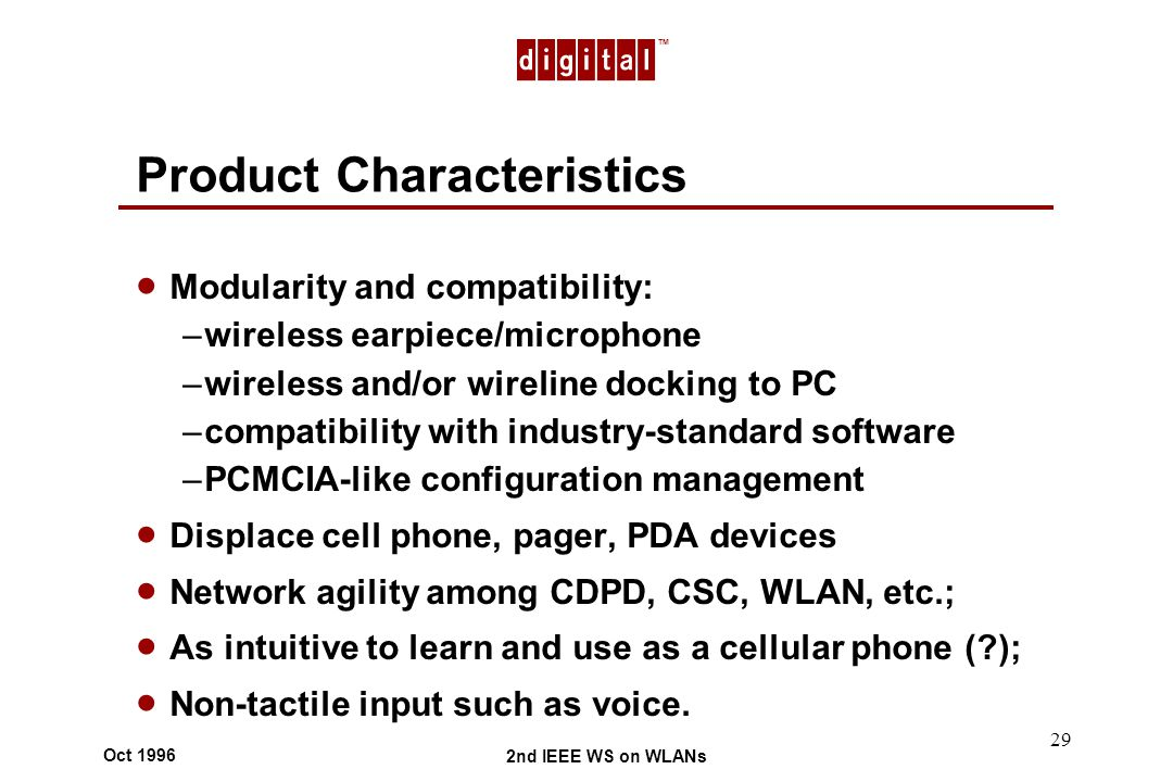 TM 2nd IEEE WS on WLANs Oct 1996 29 Product Characteristics Modularity and compatibility: –wireless earpiece/microphone –wireless and/or wireline docking to PC –compatibility with industry-standard software –PCMCIA-like configuration management Displace cell phone, pager, PDA devices Network agility among CDPD, CSC, WLAN, etc.; As intuitive to learn and use as a cellular phone ( ); Non-tactile input such as voice.