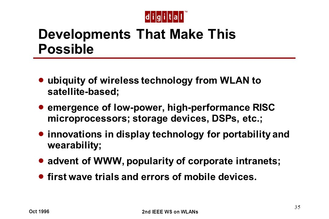 TM 2nd IEEE WS on WLANs Oct 1996 35 Developments That Make This Possible ubiquity of wireless technology from WLAN to satellite-based; emergence of low-power, high-performance RISC microprocessors; storage devices, DSPs, etc.; innovations in display technology for portability and wearability; advent of WWW, popularity of corporate intranets; first wave trials and errors of mobile devices.