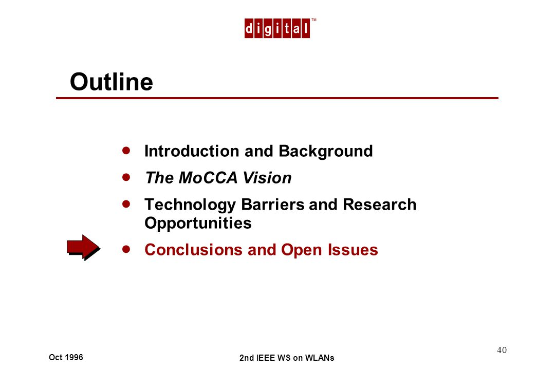 TM 2nd IEEE WS on WLANs Oct 1996 40 Outline Introduction and Background The MoCCA Vision Technology Barriers and Research Opportunities Conclusions and Open Issues