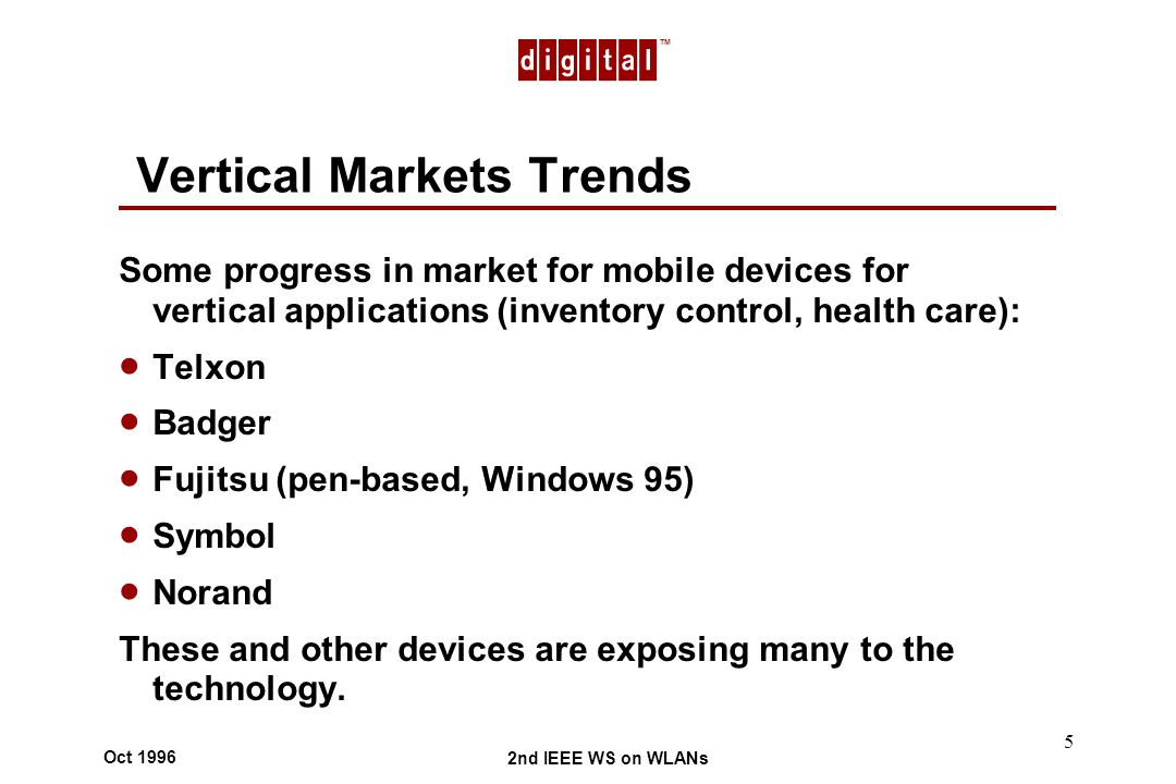 TM 2nd IEEE WS on WLANs Oct 1996 5 Vertical Markets Trends Some progress in market for mobile devices for vertical applications (inventory control, health care): Telxon Badger Fujitsu (pen-based, Windows 95) Symbol Norand These and other devices are exposing many to the technology.