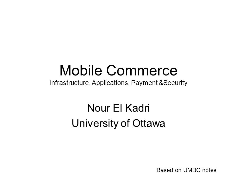 Mobile Commerce Infrastructure, Applications, Payment &Security Nour El Kadri University of Ottawa Based on UMBC notes
