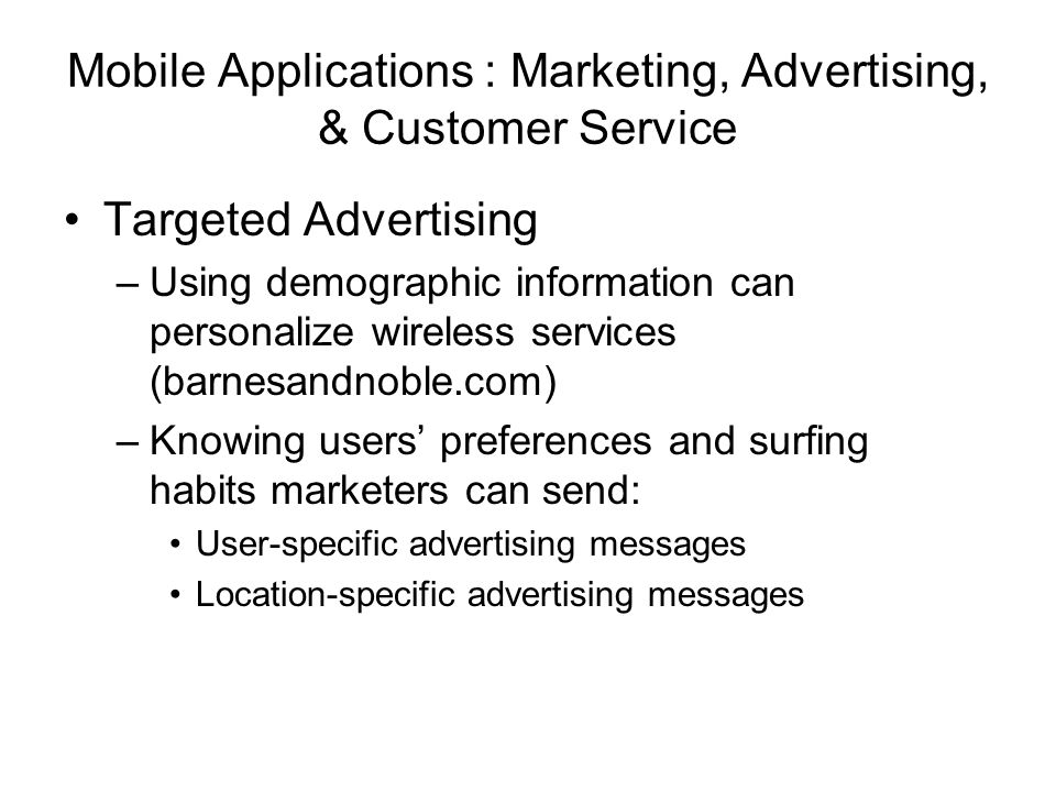 Mobile Applications : Marketing, Advertising, & Customer Service Targeted Advertising –Using demographic information can personalize wireless services