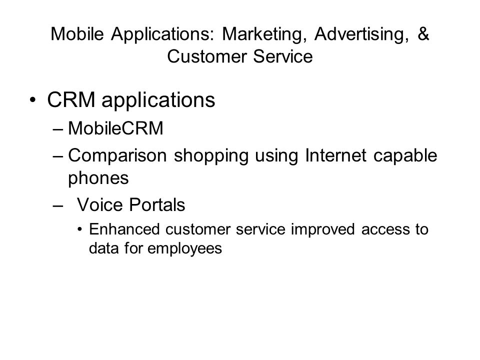 Mobile Applications: Marketing, Advertising, & Customer Service CRM applications –MobileCRM –Comparison shopping using Internet capable phones –Voice