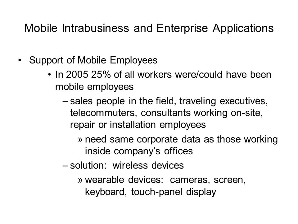 Mobile Intrabusiness and Enterprise Applications Support of Mobile Employees In 2005 25% of all workers were/could have been mobile employees –sales p