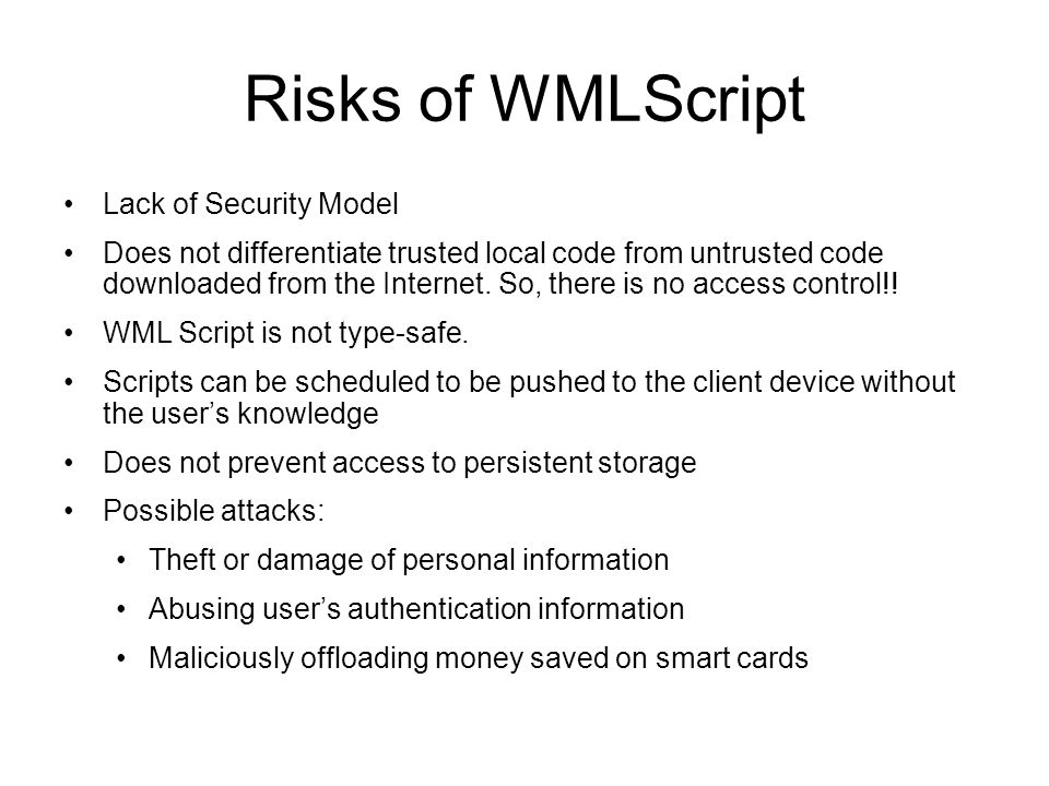 Risks of WMLScript Lack of Security Model Does not differentiate trusted local code from untrusted code downloaded from the Internet. So, there is no