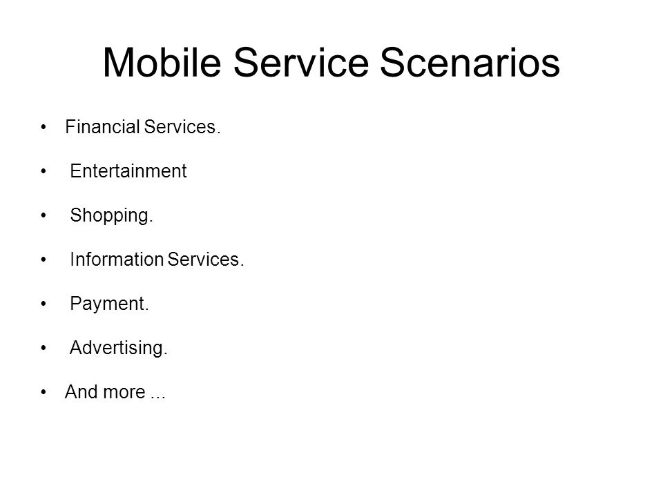 Mobile Service Scenarios Financial Services. Entertainment Shopping. Information Services. Payment. Advertising. And more...