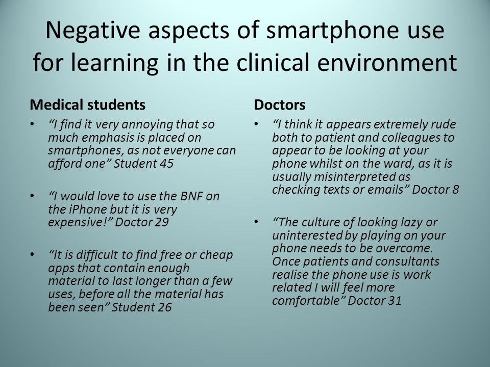 Negative aspects of smartphone use for learning in the clinical environment Medical students I find it very annoying that so much emphasis is placed on smartphones, as not everyone can afford one Student 45 I would love to use the BNF on the iPhone but it is very expensive.