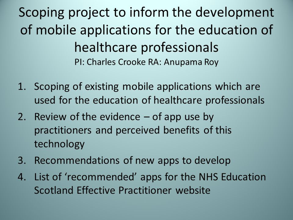Scoping project to inform the development of mobile applications for the education of healthcare professionals PI: Charles Crooke RA: Anupama Roy 1.Scoping of existing mobile applications which are used for the education of healthcare professionals 2.Review of the evidence – of app use by practitioners and perceived benefits of this technology 3.Recommendations of new apps to develop 4.List of recommended apps for the NHS Education Scotland Effective Practitioner website