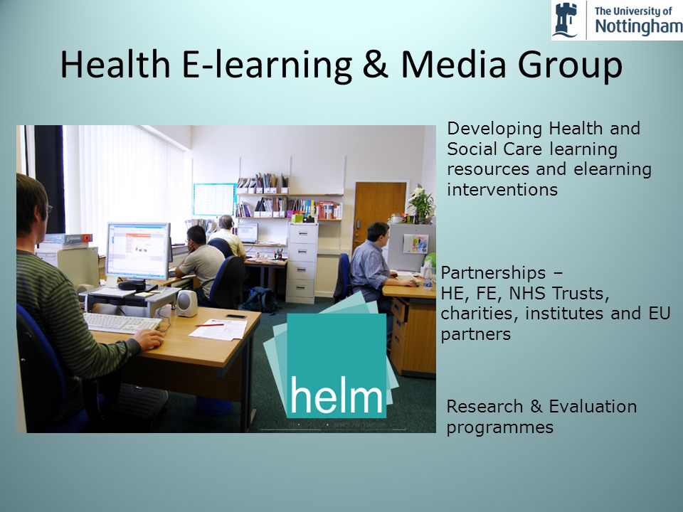 Developing Health and Social Care learning resources and elearning interventions Partnerships – HE, FE, NHS Trusts, charities, institutes and EU partners Research & Evaluation programmes Health E-learning & Media Group