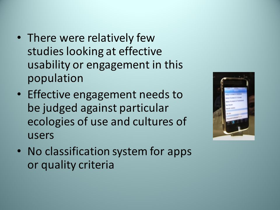 There were relatively few studies looking at effective usability or engagement in this population Effective engagement needs to be judged against particular ecologies of use and cultures of users No classification system for apps or quality criteria