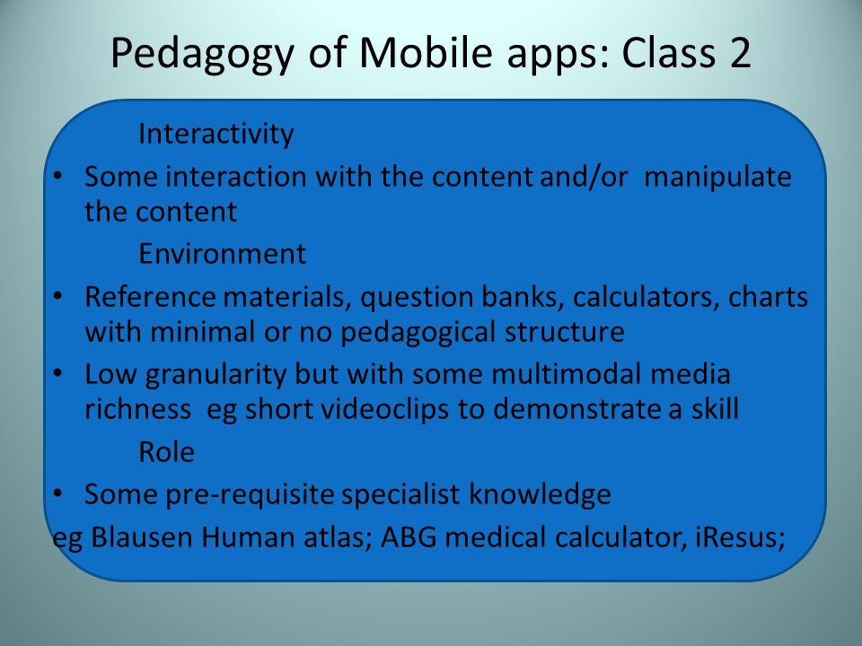 Pedagogy of Mobile apps: Class 2 Interactivity Some interaction with the content and/or manipulate the content Environment Reference materials, question banks, calculators, charts with minimal or no pedagogical structure Low granularity but with some multimodal media richness eg short videoclips to demonstrate a skill Role Some pre-requisite specialist knowledge eg Blausen Human atlas; ABG medical calculator, iResus;
