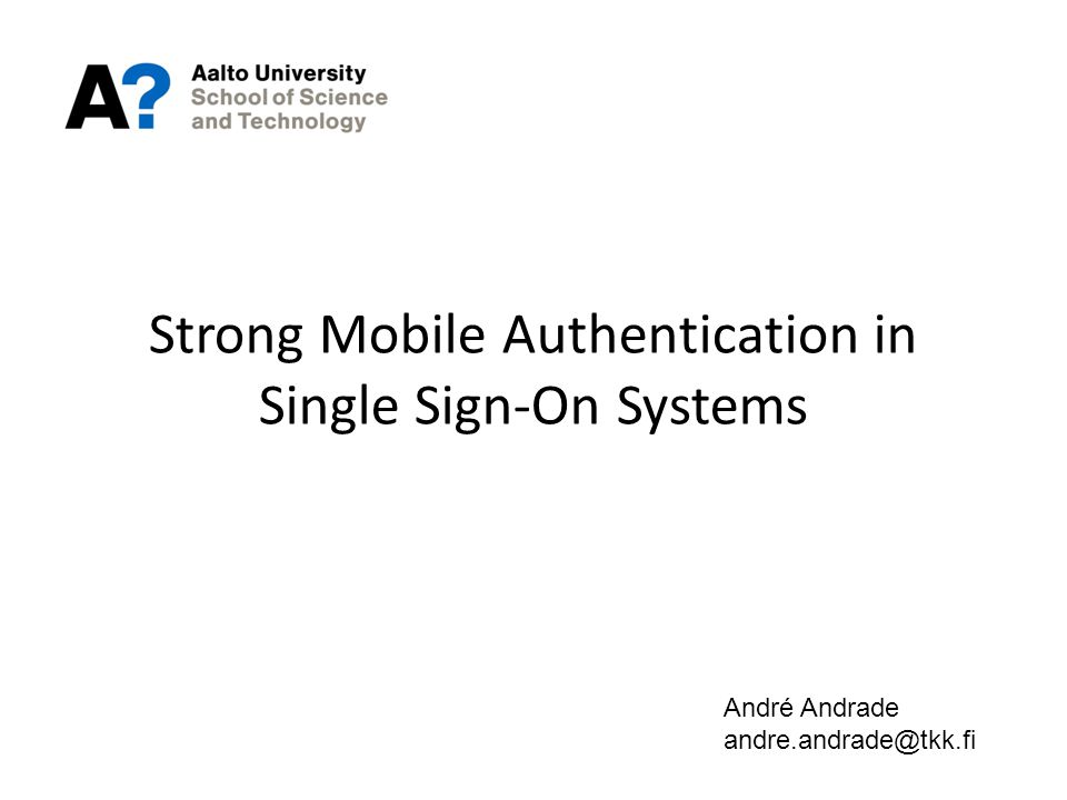 Strong Mobile Authentication in Single Sign-On Systems André Andrade andre.andrade@tkk.fi