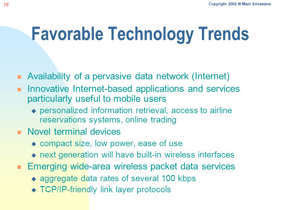 Copyright 2002 Mani Srivastava 16 Favorable Technology Trends Availability of a pervasive data network (Internet) Innovative Internet-based applications and services particularly useful to mobile users personalized information retrieval, access to airline reservations systems, online trading Novel terminal devices compact size, low power, ease of use next generation will have built-in wireless interfaces Emerging wide-area wireless packet data services aggregate data rates of several 100 kbps TCP/IP-friendly link layer protocols
