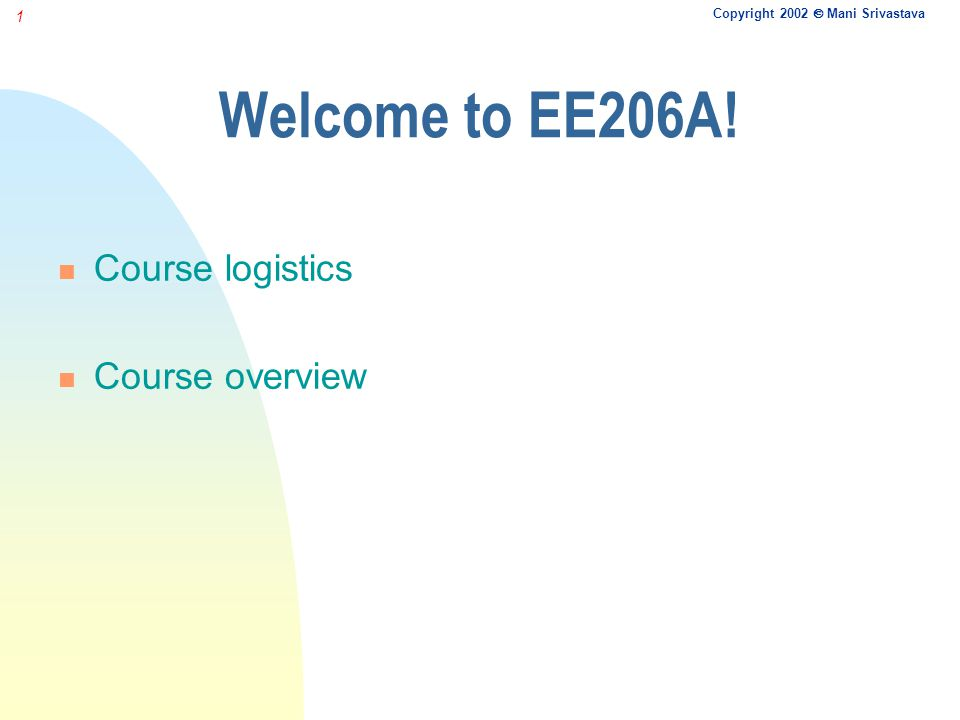 Copyright 2002 Mani Srivastava 1 Welcome to EE206A! Course logistics Course overview