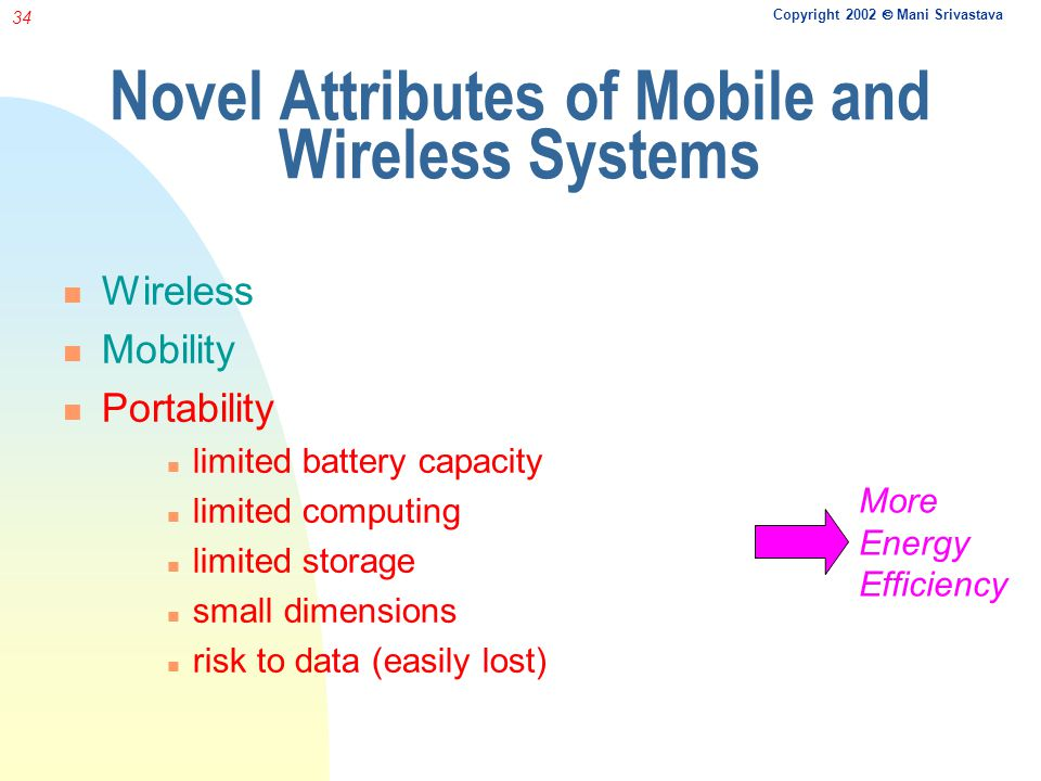 Copyright 2002 Mani Srivastava 34 Novel Attributes of Mobile and Wireless Systems Wireless Mobility Portability limited battery capacity limited computing limited storage small dimensions risk to data (easily lost) More Energy Efficiency