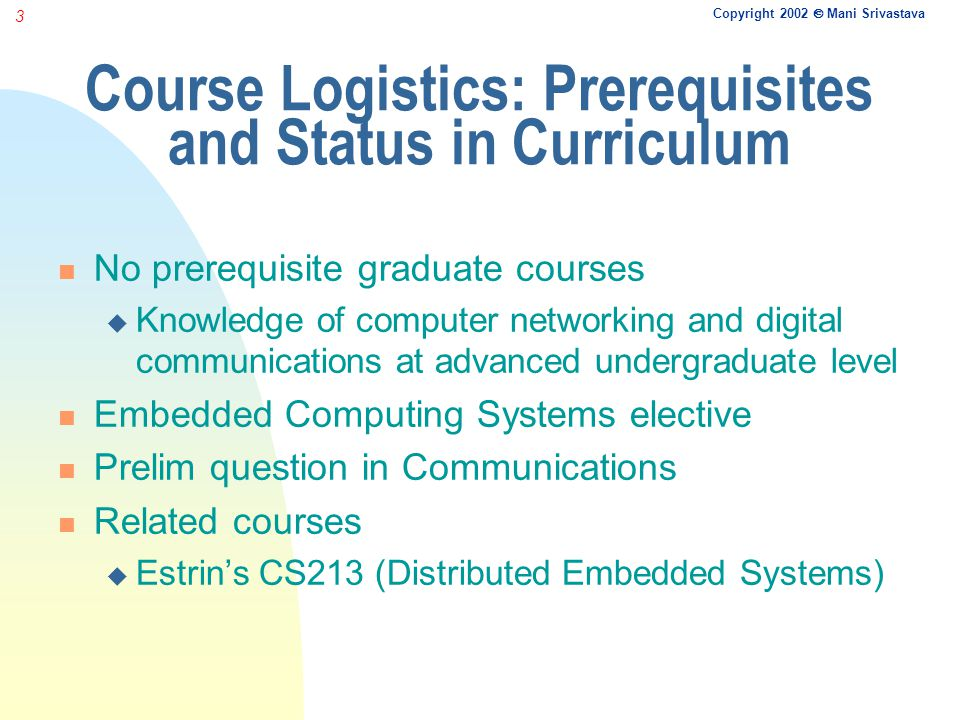Copyright 2002 Mani Srivastava 3 Course Logistics: Prerequisites and Status in Curriculum No prerequisite graduate courses Knowledge of computer networking and digital communications at advanced undergraduate level Embedded Computing Systems elective Prelim question in Communications Related courses Estrins CS213 (Distributed Embedded Systems)
