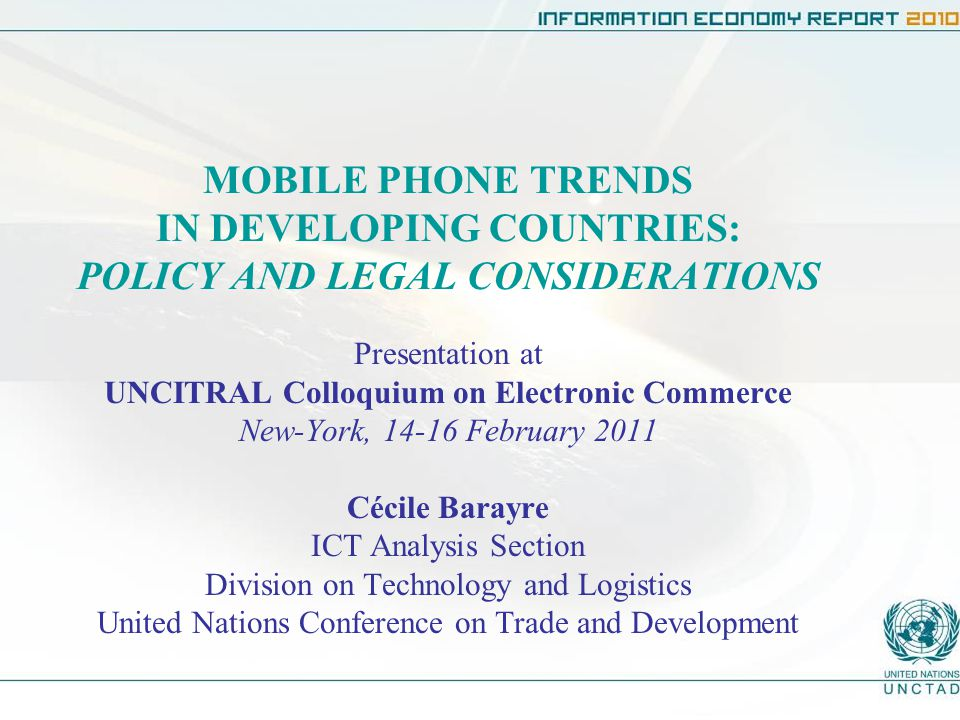 MOBILE PHONE TRENDS IN DEVELOPING COUNTRIES: POLICY AND LEGAL CONSIDERATIONS Presentation at UNCITRAL Colloquium on Electronic Commerce New-York, February 2011 Cécile Barayre ICT Analysis Section Division on Technology and Logistics United Nations Conference on Trade and Development