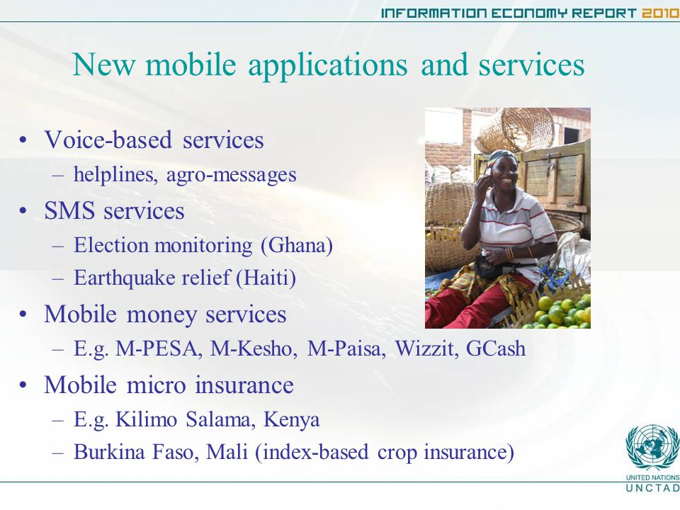 New mobile applications and services Voice-based services –helplines, agro-messages SMS services –Election monitoring (Ghana) –Earthquake relief (Haiti) Mobile money services –E.g.