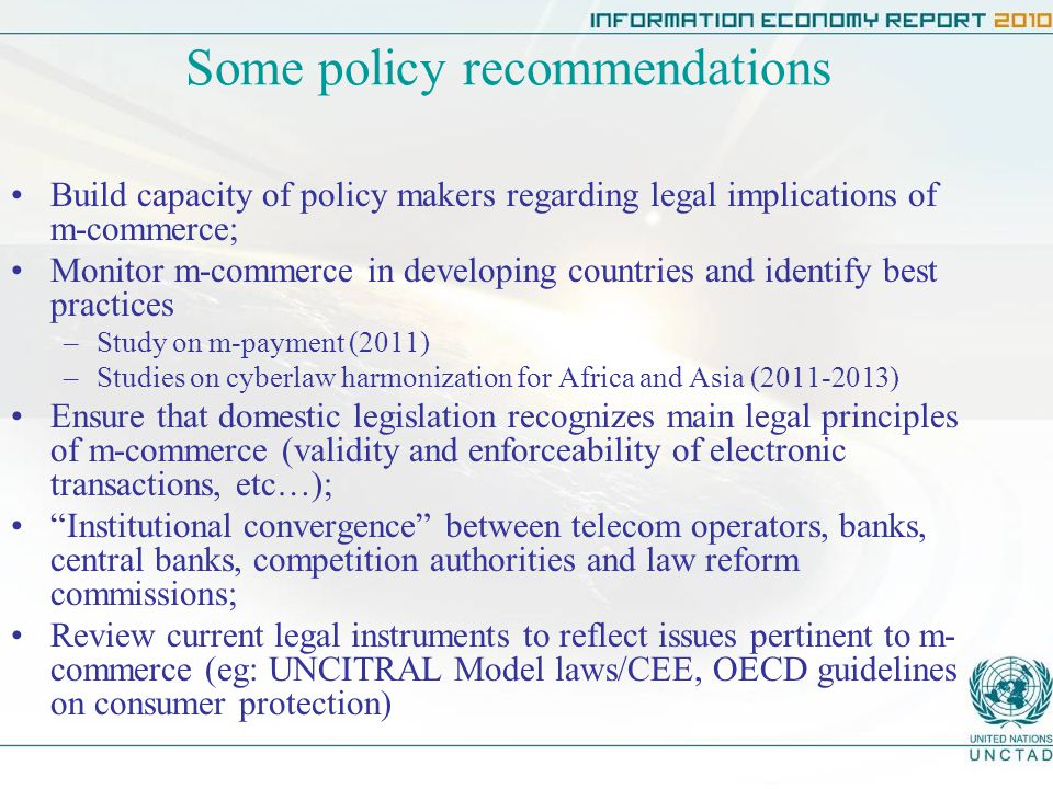 Some policy recommendations Build capacity of policy makers regarding legal implications of m-commerce; Monitor m-commerce in developing countries and identify best practices –Study on m-payment (2011) –Studies on cyberlaw harmonization for Africa and Asia ( ) Ensure that domestic legislation recognizes main legal principles of m-commerce (validity and enforceability of electronic transactions, etc…); Institutional convergence between telecom operators, banks, central banks, competition authorities and law reform commissions; Review current legal instruments to reflect issues pertinent to m- commerce (eg: UNCITRAL Model laws/CEE, OECD guidelines on consumer protection)