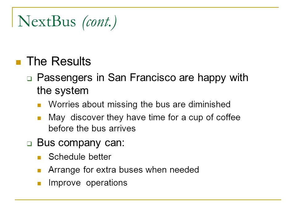 NextBus (cont.) The Results Passengers in San Francisco are happy with the system Worries about missing the bus are diminished May discover they have