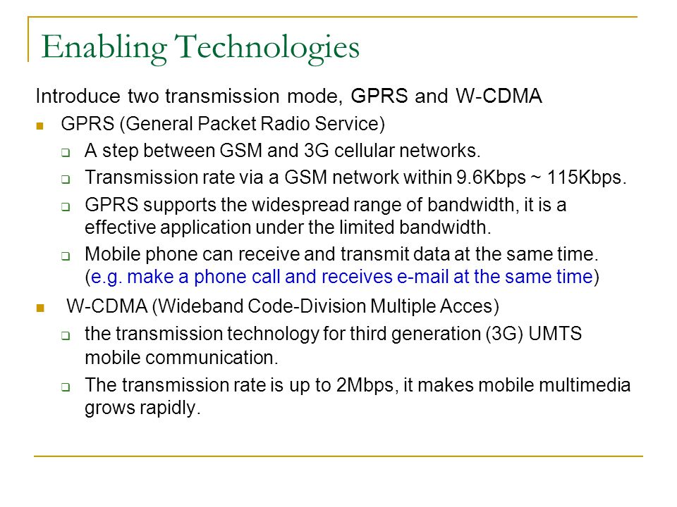Enabling Technologies Introduce two transmission mode, GPRS and W-CDMA GPRS (General Packet Radio Service) A step between GSM and 3G cellular networks