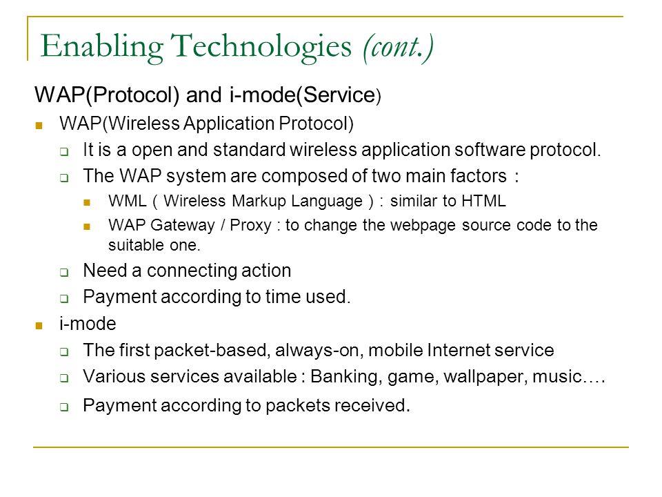 Enabling Technologies (cont.) WAP(Protocol) and i-mode(Service ) WAP(Wireless Application Protocol) It is a open and standard wireless application sof