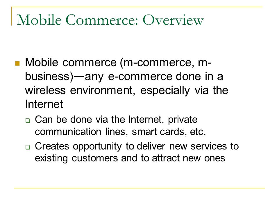 Mobile Commerce: Overview Mobile commerce (m-commerce, m- business) any e-commerce done in a wireless environment, especially via the Internet Can be