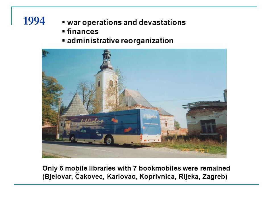 Only 6 mobile libraries with 7 bookmobiles were remained (Bjelovar, Čakovec, Karlovac, Koprivnica, Rijeka, Zagreb) war operations and devastations fin