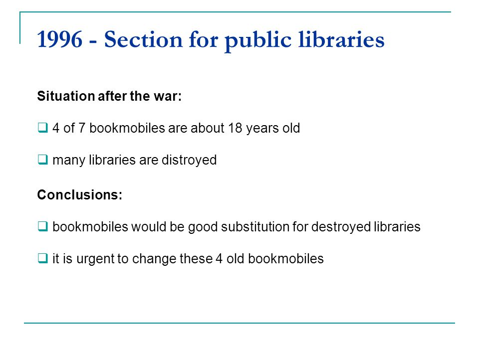 1996 - Section for public libraries Situation after the war: 4 of 7 bookmobiles are about 18 years old many libraries are distroyed Conclusions: bookm