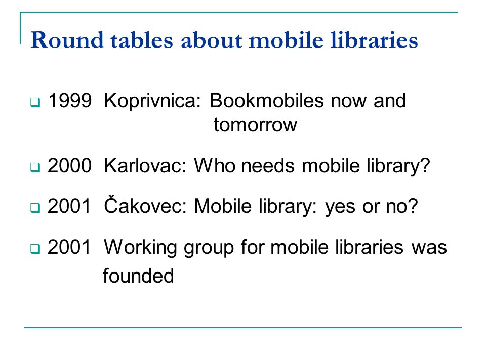 Round tables about mobile libraries 1999 Koprivnica: Bookmobiles now and tomorrow 2000 Karlovac: Who needs mobile library? 2001 Čakovec: Mobile librar