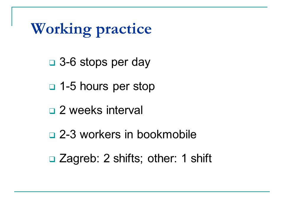 Working practice 3-6 stops per day 1-5 hours per stop 2 weeks interval 2-3 workers in bookmobile Zagreb: 2 shifts; other: 1 shift