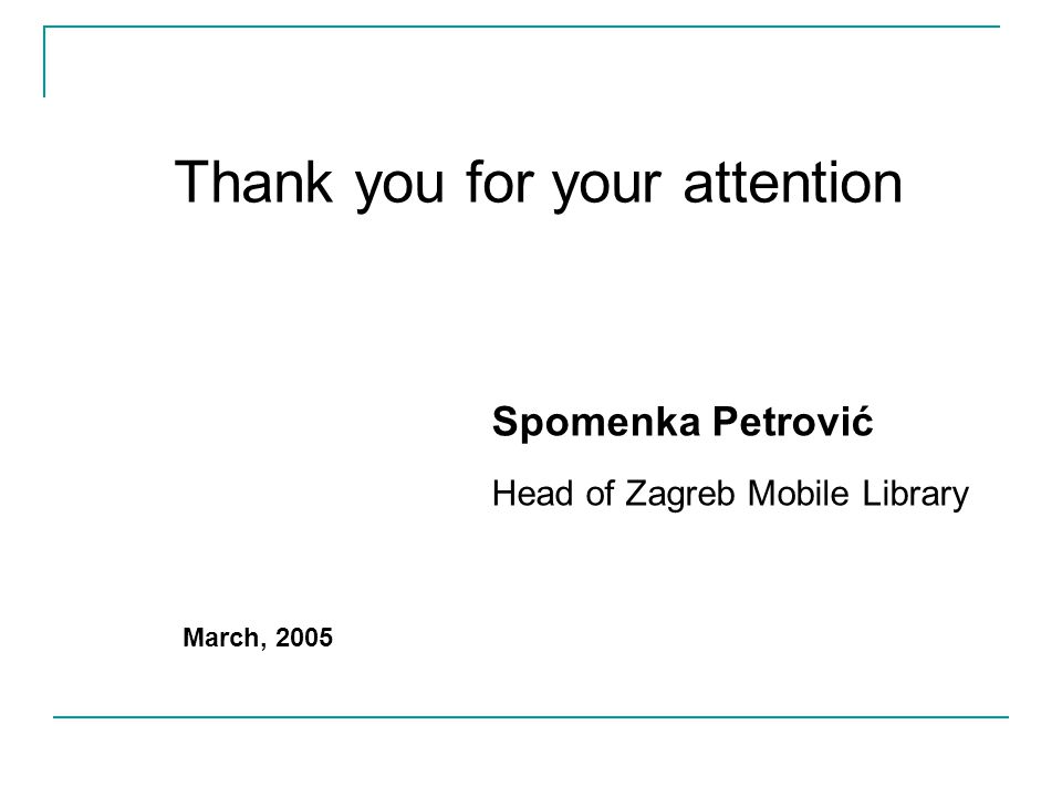 Thank you for your attention Spomenka Petrović Head of Zagreb Mobile Library March, 2005